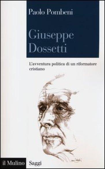Giuseppe Dossetti. L'avventura politica di un riformatore cristiano - Paolo Pombeni |