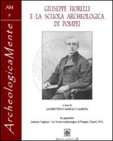 Giuseppe Fiorelli e la scuola archeologica di Pompei - L. Garcia y Garcia |