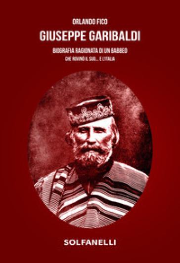 Giuseppe Garibaldi. Biografia ragionata di un babbeo che rovinò il Sud... e l'Italia - Orlando Fico | Thecosgala.com