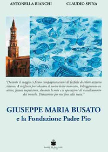 Giuseppe Maria Busato e la Fondazione Padre Pio - Antonella Bianchi | Rochesterscifianimecon.com