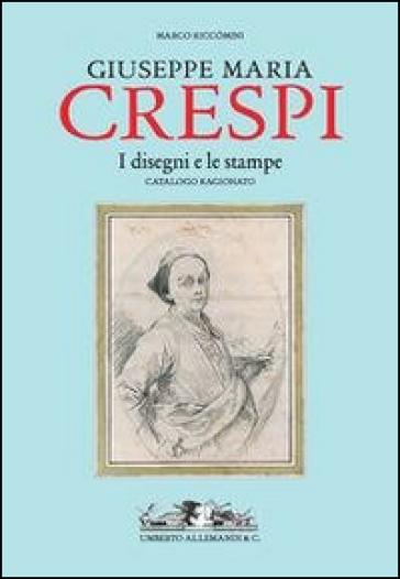 Giuseppe Maria Crespi. Il catalogo ragionato dei disegni e delle stampe - Marco Riccomini |