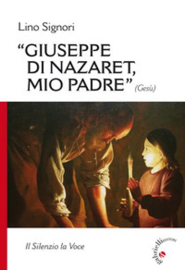Giuseppe di Nazaret, mio padre (Gesù). Il silenzio la voce - Lino Signori |
