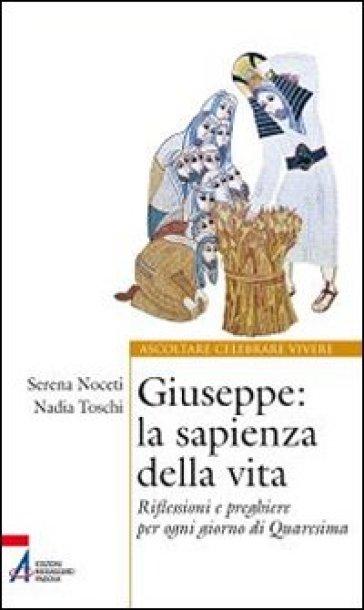 Giuseppe. La sapienza della vita. Riflessioni e preghiere per ogni giorno di Quaresima - Serena Noceti |