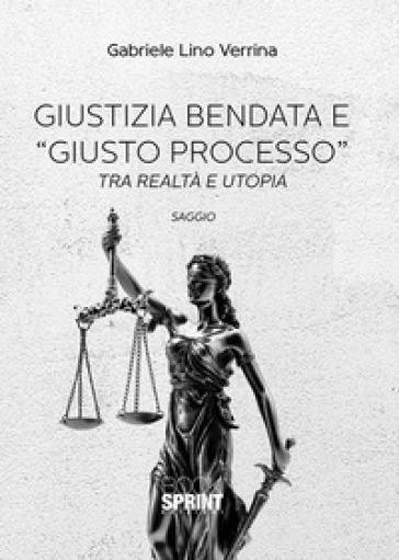 Giustizia bendata e «giusto processo». Tra realtà e utopia - Gabriele Lino Verrina |