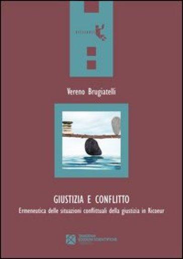 Giustizia e conflitto. Ermeneutica delle situazioni conflittuali della giustizia in Ricoeur - Vereno Brugiatelli  
