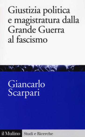 Giustizia politica e magistratura dalla grande guerra al fascismo - Giancarlo Scarpari   Jonathanterrington.com