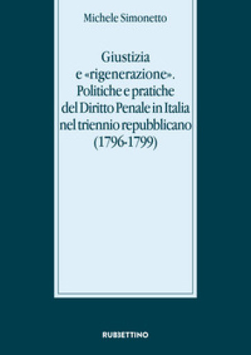 Giustizia e «rigenerazione». Politiche e pratiche del diritto penale in Italia nel triennio repubblicano (1796-1799) - Michele Simonetto |