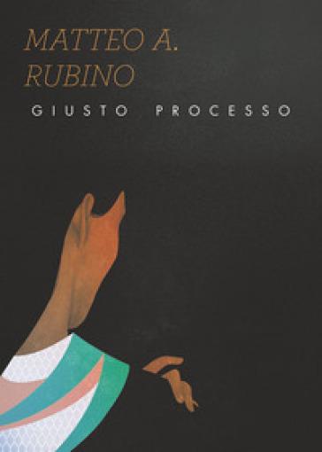 Giusto processo - Matteo A. Rubino  