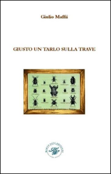Giusto un tarlo sulla trave - Giulio Maffii |
