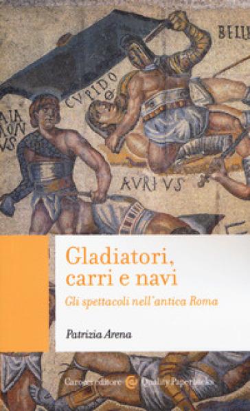 Gladiatori, carri e navi. Gli spettacoli nell'antica Roma - Patrizia Arena |