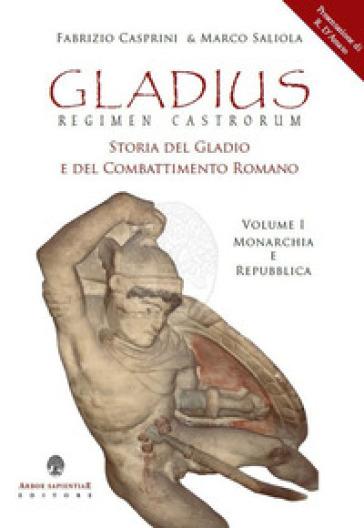 Gladius. Regimen castrorum. Storia del gladio e del combattimento romano. 1: Monarchia e Repubblica - Fabrizio Casprini |