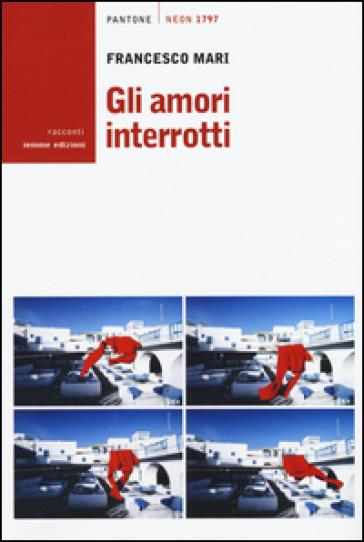 Gli amori interrotti - Francesco Mari |