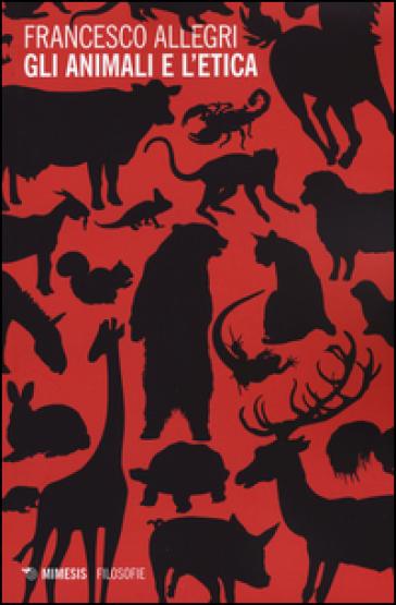 Gli animali e l'etica - Francesco Allegri   Rochesterscifianimecon.com