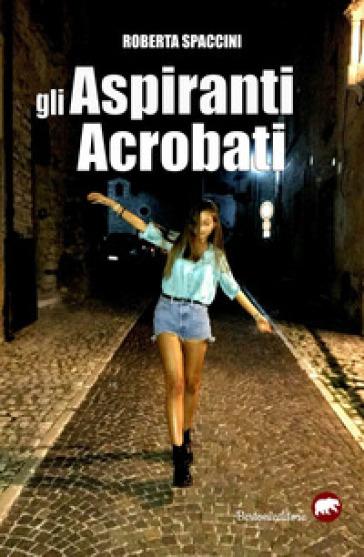 Gli aspiranti acrobati - Roberta Spaccini | Rochesterscifianimecon.com