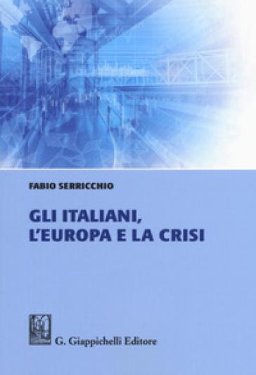 Gli italiani, l'Europa e la crisi - Fabio Serricchio |