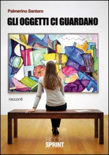 Gli oggetti ci guardano - Palmerino Santoro | Jonathanterrington.com