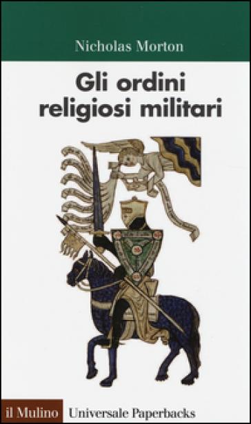 Gli ordini religiosi militari - Nicholas Morton  
