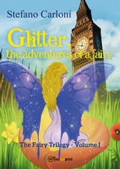 Glitter, the Adventures of a Fairy. The Fairy Trilogy - Volume I