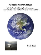 Global System Change: We the People Achieving True Democracy, Sustainable Economy and Total Corporate Responsibility