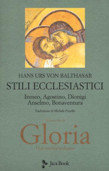 Gloria. Una estetica teologica. 2: Stili ecclesiastici. Ireneo, Agostino, Dionigi, Anselmo, Bonaventura - Hans Urs von Balthasar  