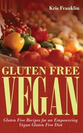 Gluten Free Vegan: Gluten Free Recipes for an Empowering Vegan Gluten Free Diet