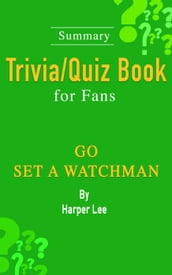 Go Set a Watchman: A Novel by Harper Lee: ...Summary Trivia/Quiz Book for Fans
