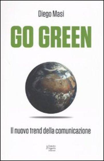 Go green. Il nuovo trend della comunicazione - Diego M. Masi |