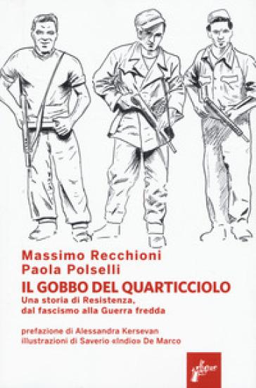 Il Gobbo del Quarticciolo. Una storia di Resistenza, dal fascismo alla guerra fredda - Massimo Recchioni  