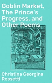 Goblin Market, The Prince s Progress, and Other Poems