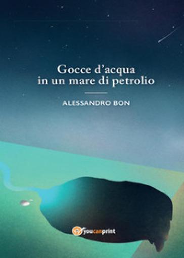 Gocce d'acqua in un mare di petrolio - Alessandro Bon  