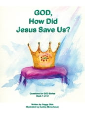 God, How Did Jesus Save Us? Book 7 of 10