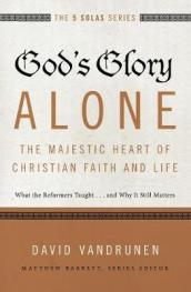 God s Glory Alone---The Majestic Heart of Christian Faith and Life