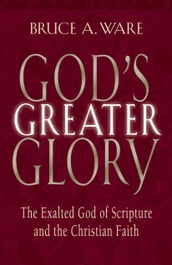 God s Greater Glory: The Exalted God of Scripture and the Christian Faith