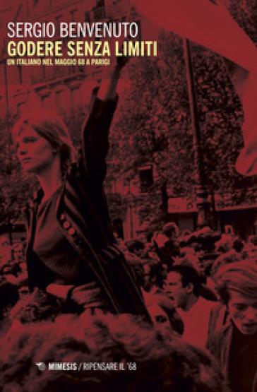 Godere senza limiti. Un italiano nel maggio '68 a Parigi - Sergio Benvenuto |