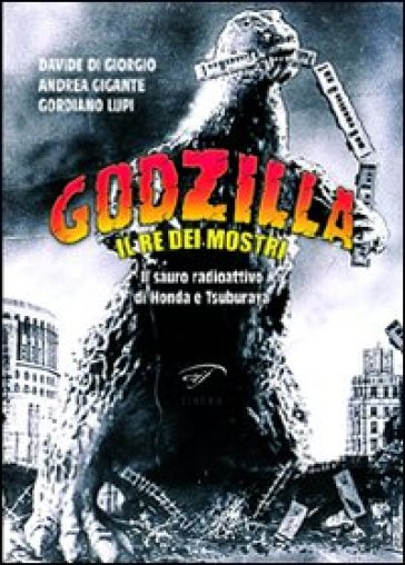 Godzilla. Il re dei mostri. Il sauro radioattivo di Honda e Tsuburaya - Gordiano Lupi | Thecosgala.com