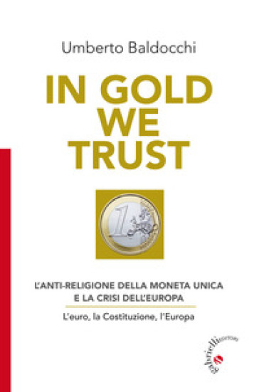 In Gold we trust. L'anti-religione della moneta unica e la crisi dell'Europa. L'euro, la Costituzione, l'Europa - Umberto Baldocchi   Rochesterscifianimecon.com