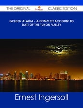 Golden Alaska - A Complete Account to Date of the Yukon Valley - The Original Classic Edition