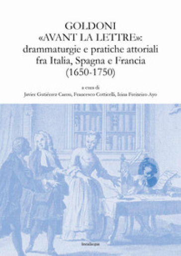 Goldoni «avant la lettre»: drammaturgie e pratiche attoriali fra Italia, Spagna e Francia (1650-1750) - J. Gutiérrez Carou |
