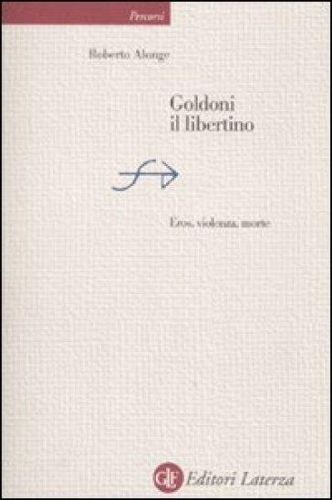 Goldoni il libertino. Eros, violenza, morte - Roberto Alonge |