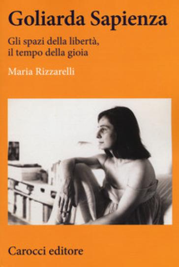 Goliarda Sapienza. Gli spazi della libertà, il tempo della gioia - Maria Rizzarelli | Rochesterscifianimecon.com