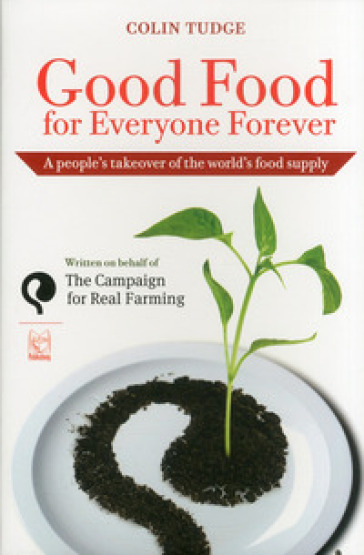 Good food for everyone forever. A people's takeover of the world's food supply - Colin Tudge |