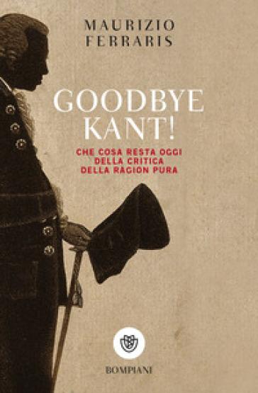 Goodbye Kant! Cosa resta oggi della Critica della ragion pura - Maurizio Ferraris |