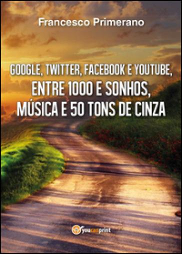 Google, Twitter, Facebook e Youtube, entre 1000 e sonhos, musica e 50 tons de cinza - Francesco Primerano |