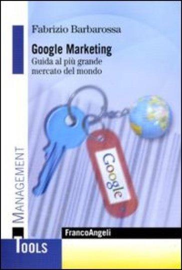 Google marketing. Guida al più grande mercato del mondo - Fabrizio Barbarossa |