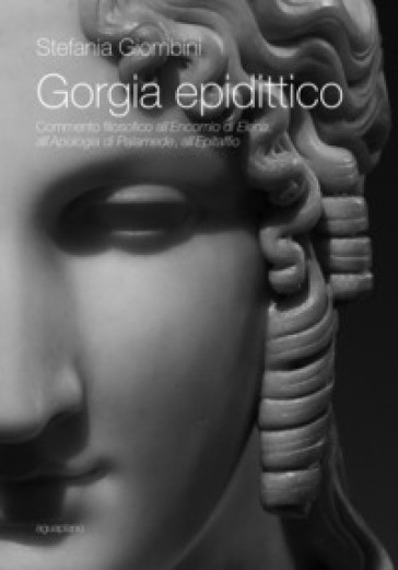 Gorgia epidittico. Commento filosofico all'«Encomio di Elena», all'«Apologia di Palamede», all'«Epitaffio» - Stefania Giombini  