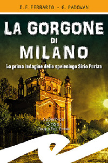 La Gorgone di Milano. La prima indagine dello speleologo Sirio Furlan - Ippolito Edmondo Ferrario |