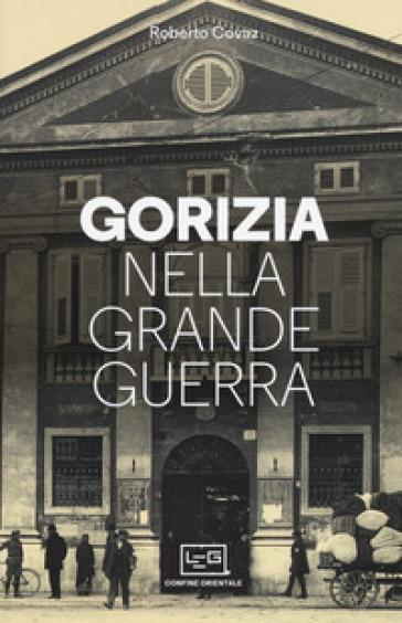 Gorizia nella Grande Guerra - Roberto Covaz |
