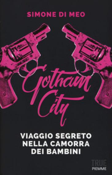 Gotham city. Viaggio segreto nella camorra dei bambini - Simone Di Meo |