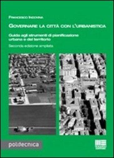 Governare la città con l'urbanistica. Guida agli strumenti di pianificazione urbana del territorio - Francesco Indovina | Ericsfund.org