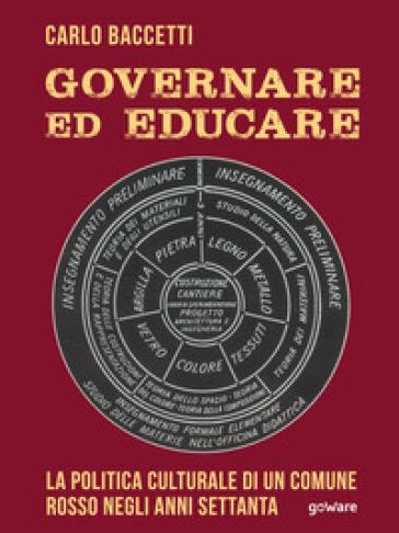 Governare ed educare. La politica culturale di un Comune rosso negli anni Settanta - Carlo Baccetti |
